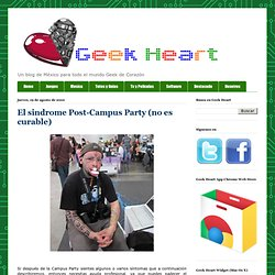 Geek Heart - Un blog de México para todo el mundo Geek de Corazón: El sindrome Post-Campus Party (no es curable)