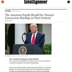 Trump's Coronavirus Briefings Should Be Seen in Full