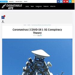 Coronavirus ( COVID-19 ): 5G Conspiracy Theory