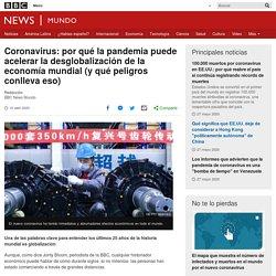 Coronavirus: por qué la pandemia puede acelerar la desglobalización de la economía mundial (y qué peligros conlleva eso)