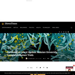 Coronavirus Latest Update: Russian University Completes Human Trials - International Newz Times