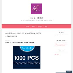 1000 pcs Corporate Polo Shirt Bulk Order in Bangladesh – Its Me Blog