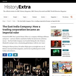 The East India Company: How a trading corporation became an imperial ruler - HistoryExtra