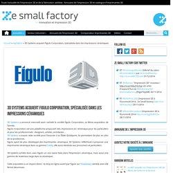 3D Systems acquiert Figulo Corporation, spécialisée dans les impressions céramiques