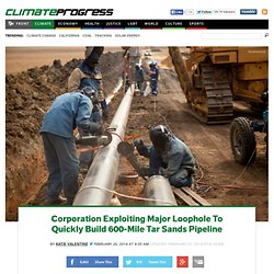 Corporation Exploiting Major Loophole To Quickly Build 600-Mile Tar Sands Pipeline