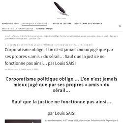 5 mars 2021 Corporatisme oblige : l'on n'est jamais mieux jugé que par ses propres «amis» du sérail… Sauf que la justice ne fonctionne pas ainsi… par Louis SAISI