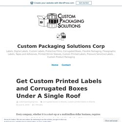Get Custom Printed Labels and Corrugated Boxes Under A Single Roof – Custom Packaging Solutions Corp
