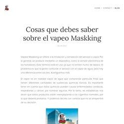 Cosas que debes saber sobre el vapeo Maskking