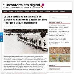 La vida cotidiana en la ciudad de Barcelona durante la Batalla del Ebro – por José Miguel Hernández – El Inconformista Digital