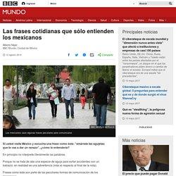Las frases cotidianas que sólo entienden los mexicanos - BBC Mundo