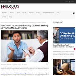 How to Get Your Alcohol and Drug Counselor Training So You Can Make a Difference – Soul Curry Magazine