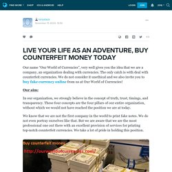 LIVE YOUR LIFE AS AN ADVENTURE, BUY COUNTERFEIT MONEY TODAY