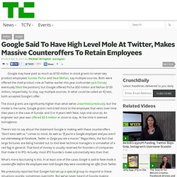 Google Said To Have High Level Mole At Twitter, Makes Massive Counteroffers To Retain Employees