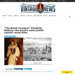 """The Blood Countess"" Elizabeth Bathory: the world's most prolific sadistic serial killer"
