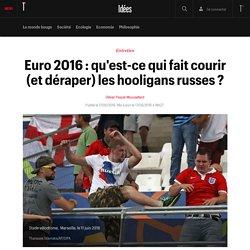Euro 2016 : qu'est-ce qui fait courir (et déraper) les hooligans russes ? - Idées