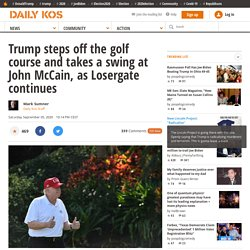 Trump steps off the golf course and takes a swing at John McCain, as Losergate continues