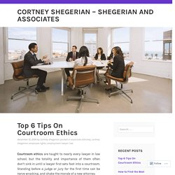 Top 6 Tips On Courtroom Ethics – Cortney Shegerian – Shegerian and Associates