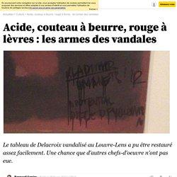 Acide, couteau à beurre, rouge à lèvres : les armes des vandales - 8 février 2013