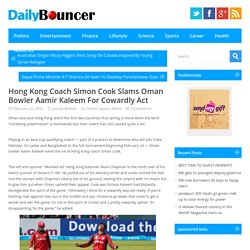 Hong Kong Coach Simon Cook Slams Oman Bowler Aamir Kaleem For Cowardly Act