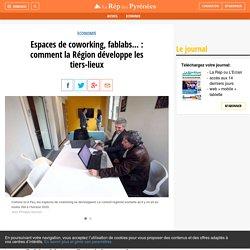 Espaces de coworking, fablabs... : comment la Région développe les tiers-lieux - La République des Pyrénées.fr