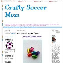 Crafty Soccer Mom: Recycled Plastic Beads