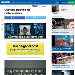 Cráneos gigantes en Latinoamérica - Taringa!