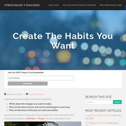 Create The Habits You Want - Stress Relief 4 Teachers
