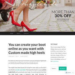 You can create your boot online as you want with Custom made high heels