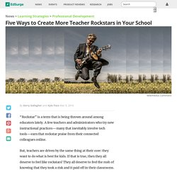 Five Ways to Create More Teacher Rockstars in Your School
