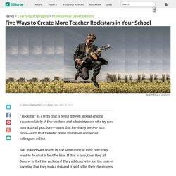 Five Ways to Create More Teacher Rockstars in Your School