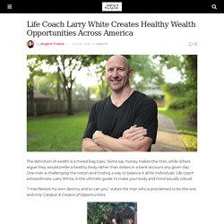 Life Coach Larry White Creates Healthy Wealth Opportunities Across America - Impact Wealth