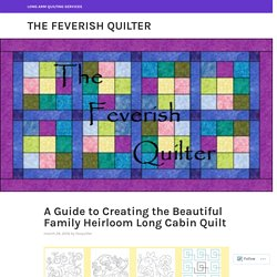 A Guide to Creating the Beautiful Family Heirloom Long Cabin Quilt – The Feverish quilter