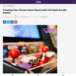 Creating Your Dream Game Room with Full Sized Arcade Games