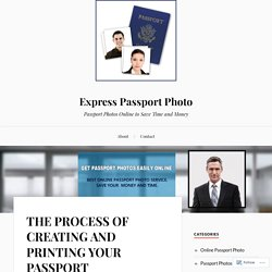 THE PROCESS OF CREATING AND PRINTING YOUR PASSPORT PHOTOS ONLINE – Express Passport Photo