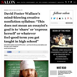 "David Foster Wallace's mind-blowing creative nonfiction syllabus: ""This does not mean an essayist's goal is to 'share' or 'express herself' or whatever feel-good term you got taught in high school"""