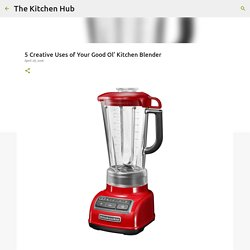 5 Creative Uses of Your Good Ol' Kitchen Blender