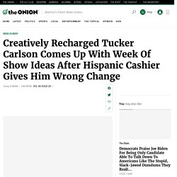Creatively Recharged Tucker Carlson Comes Up With Week Of Show Ideas After Hispanic Cashier Gives Him Wrong Change