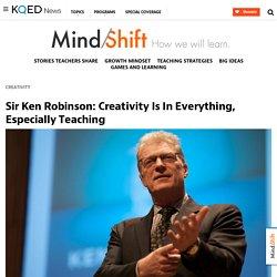Sir Ken Robinson: Creativity Is In Everything, Especially Teaching