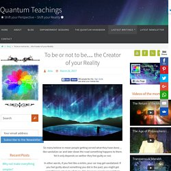 To be or not to be... the Creator of your Reality ~ Quantum Teachings