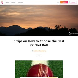 5 Tips on How to Choose the Best Cricket Ball - kdcricket academy