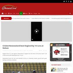 Cricket:Newzealand beat England by 14 runs at Nelson - Ghana Live TV