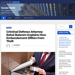Criminal Defense Attorney Rahul Balaram Explains How Embezzlement Differs from Theft - Social Matic
