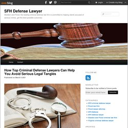 How Top Criminal Defense Lawyers Can Help You Avoid Serious Legal Tangles - SFH Defense Lawyer