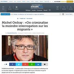 Michel Onfray : «On criminalise la moindre interrogation sur les migrants»