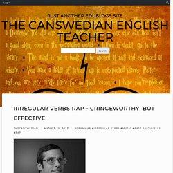Irregular Verbs Rap – Cringeworthy, but effective – The Canswedian English Teacher