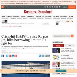 Crisis-hit IL&FS to raise Rs 150 bn, hike borrowing limit to Rs 350 bn