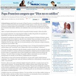 """Papa Francisco asegura que """"Dios no es católico"""""""