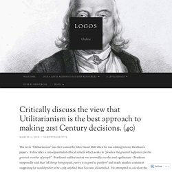 Critically discuss the view that Utilitarianism is the best approach to making 21st Century decisions. (40)