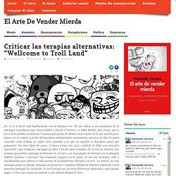 "Criticar las terapias alternativas: ""Wellcome to Troll Land"""