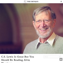 The Critique – C.S. Lewis Is Great But You Should Be Reading Alvin Plantinga